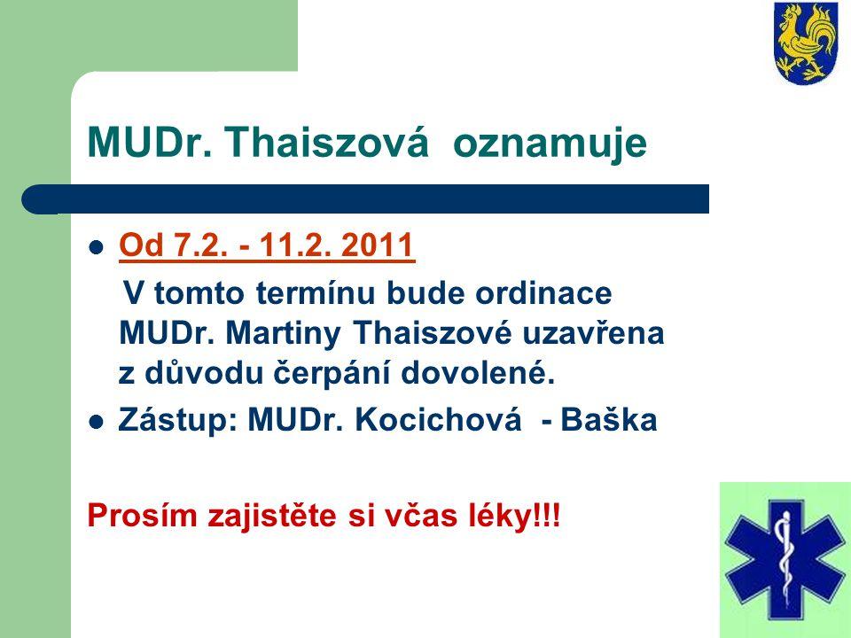 MUDr. Thaiszová oznamuje Od 7.2. - 11.2. 2011 V tomto termínu bude ordinace MUDr. Martiny Thaiszové uzavřena z důvodu čerpání dovolené. Zástup: MUDr.