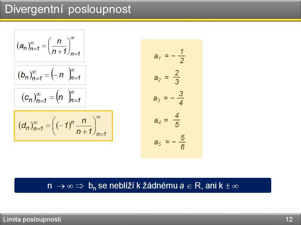 Divergentní posloupnost Limita posloupnosti 12 a 1 = − 1212 a 2 = 2323 a 4 = 4545 a 5 = − 5656 a 3 = − 3434 n    b n se neblíží k žádnému a  R, an