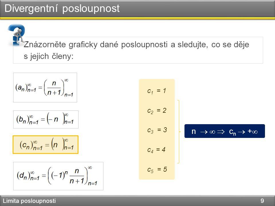 Divergentní posloupnost Limita posloupnosti 9 Znázorněte graficky dané posloupnosti a sledujte, co se děje s jejich členy: c 1 = 1 c 2 = 2 c 3 = 3 c 4