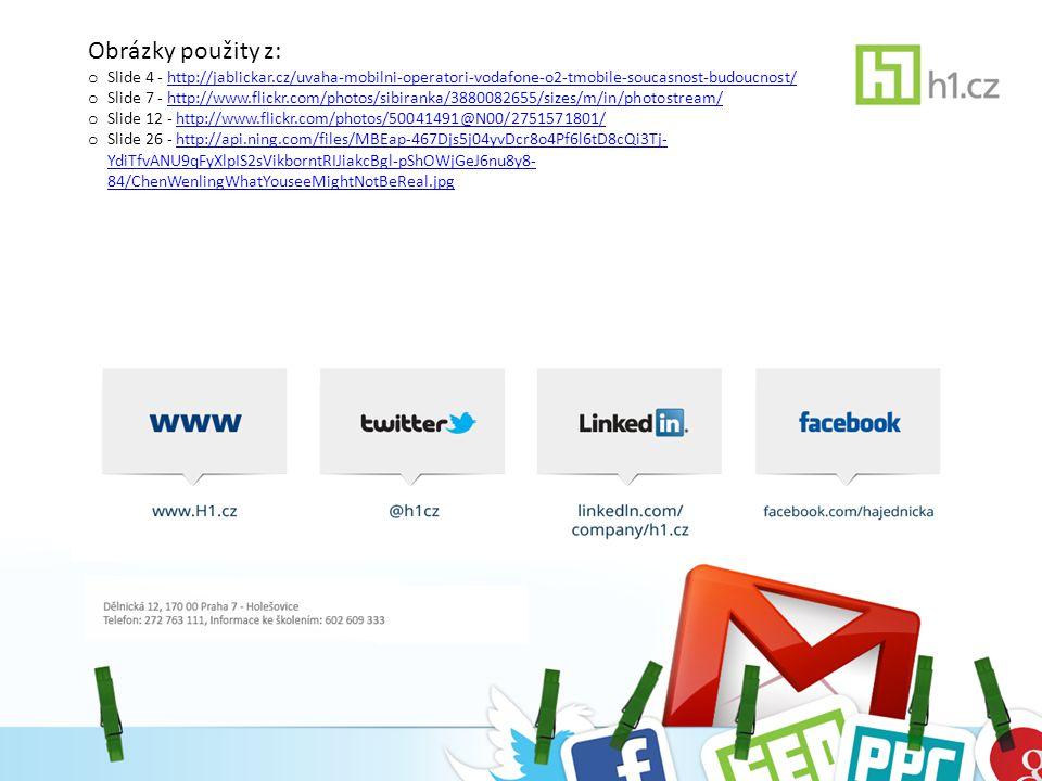 Obrázky použity z: o Slide 4 - http://jablickar.cz/uvaha-mobilni-operatori-vodafone-o2-tmobile-soucasnost-budoucnost/http://jablickar.cz/uvaha-mobilni-operatori-vodafone-o2-tmobile-soucasnost-budoucnost/ o Slide 7 - http://www.flickr.com/photos/sibiranka/3880082655/sizes/m/in/photostream/http://www.flickr.com/photos/sibiranka/3880082655/sizes/m/in/photostream/ o Slide 12 - http://www.flickr.com/photos/50041491@N00/2751571801/http://www.flickr.com/photos/50041491@N00/2751571801/ o Slide 26 - http://api.ning.com/files/MBEap-467Djs5j04yvDcr8o4Pf6l6tD8cQi3Tj- YdiTfvANU9qFyXlpIS2sVikborntRIJiakcBgl-pShOWjGeJ6nu8y8- 84/ChenWenlingWhatYouseeMightNotBeReal.jpghttp://api.ning.com/files/MBEap-467Djs5j04yvDcr8o4Pf6l6tD8cQi3Tj- YdiTfvANU9qFyXlpIS2sVikborntRIJiakcBgl-pShOWjGeJ6nu8y8- 84/ChenWenlingWhatYouseeMightNotBeReal.jpg