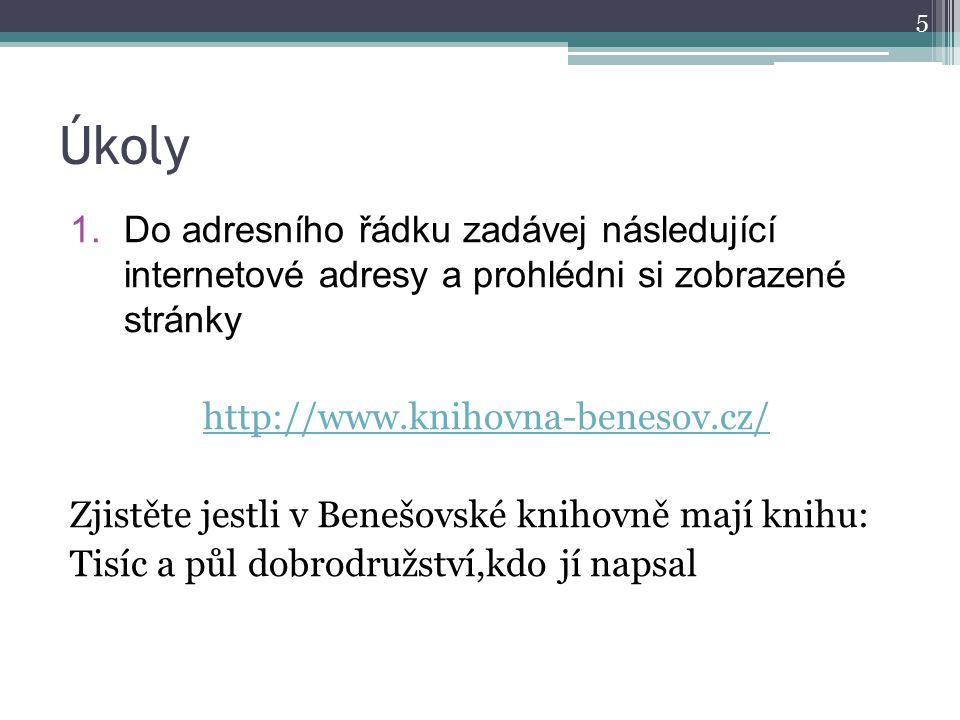 Úkoly 1.Do adresního řádku zadávej následující internetové adresy a prohlédni si zobrazené stránky http://www.knihovna-benesov.cz/ Zjistěte jestli v B
