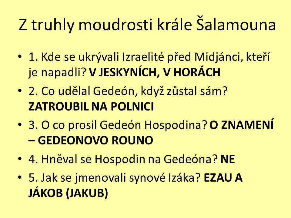 Z truhly moudrosti krále Šalamouna 1. Kde se ukrývali Izraelité před Midjánci, kteří je napadli? V JESKYNÍCH, V HORÁCH 2. Co udělal Gedeón, když zůsta