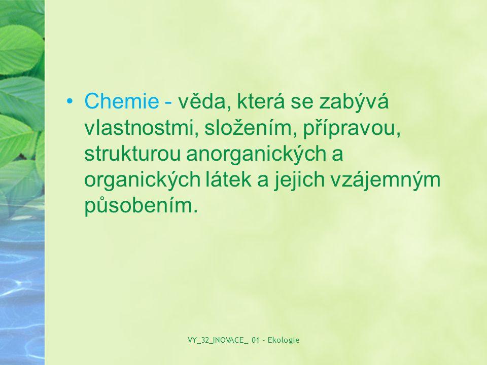 Chemie - věda, která se zabývá vlastnostmi, složením, přípravou, strukturou anorganických a organických látek a jejich vzájemným působením. VY_32_INOV