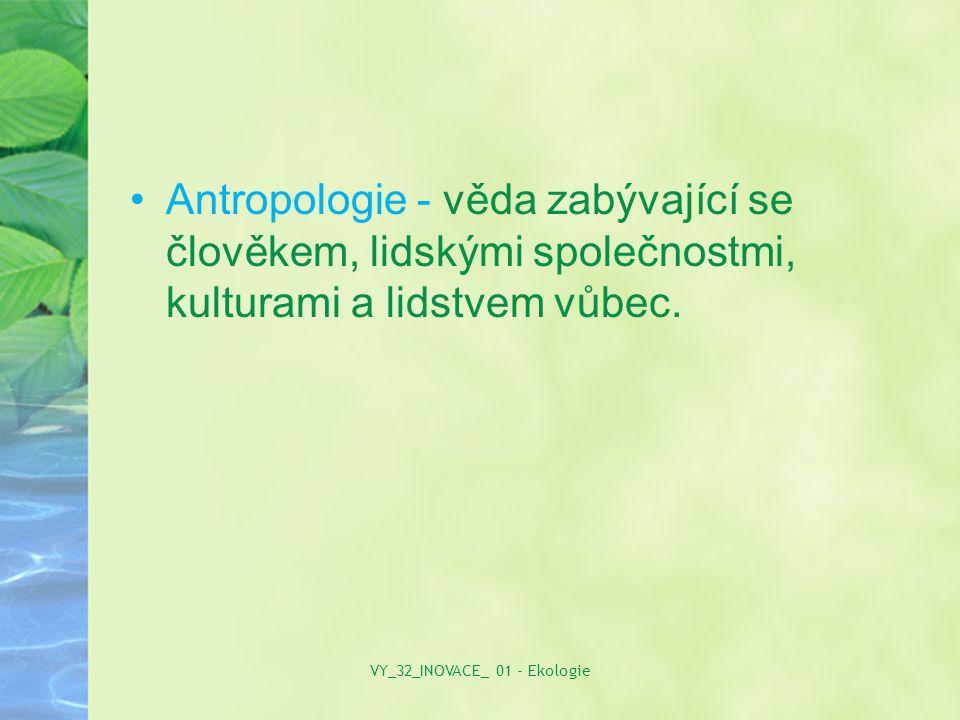 Antropologie - věda zabývající se člověkem, lidskými společnostmi, kulturami a lidstvem vůbec. VY_32_INOVACE_ 01 - Ekologie