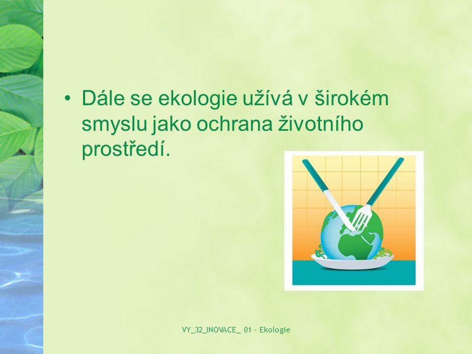 Dále se ekologie užívá v širokém smyslu jako ochrana životního prostředí. VY_32_INOVACE_ 01 - Ekologie
