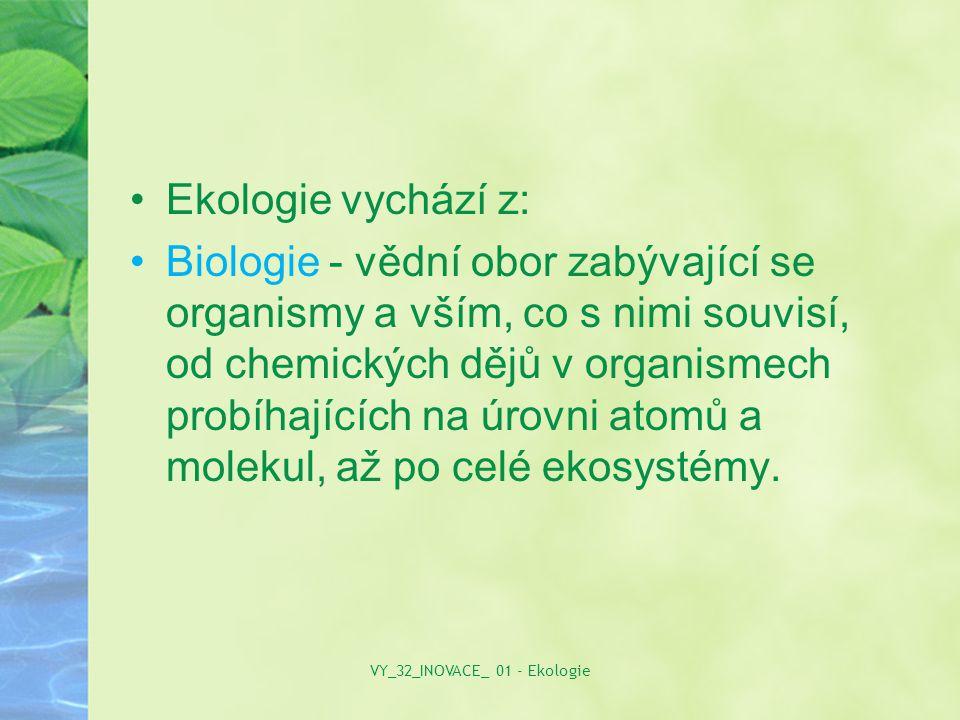 Ekologie vychází z: Biologie - vědní obor zabývající se organismy a vším, co s nimi souvisí, od chemických dějů v organismech probíhajících na úrovni atomů a molekul, až po celé ekosystémy.