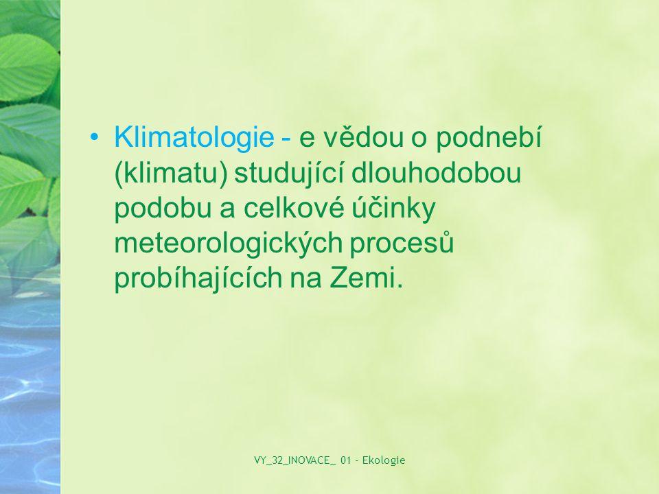 Klimatologie - e vědou o podnebí (klimatu) studující dlouhodobou podobu a celkové účinky meteorologických procesů probíhajících na Zemi. VY_32_INOVACE