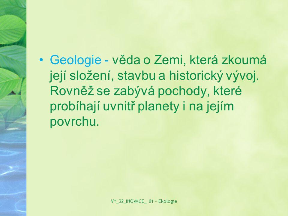 Geologie - věda o Zemi, která zkoumá její složení, stavbu a historický vývoj. Rovněž se zabývá pochody, které probíhají uvnitř planety i na jejím povr
