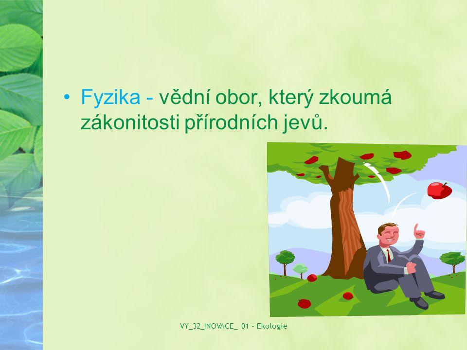 Fyzika - vědní obor, který zkoumá zákonitosti přírodních jevů. VY_32_INOVACE_ 01 - Ekologie