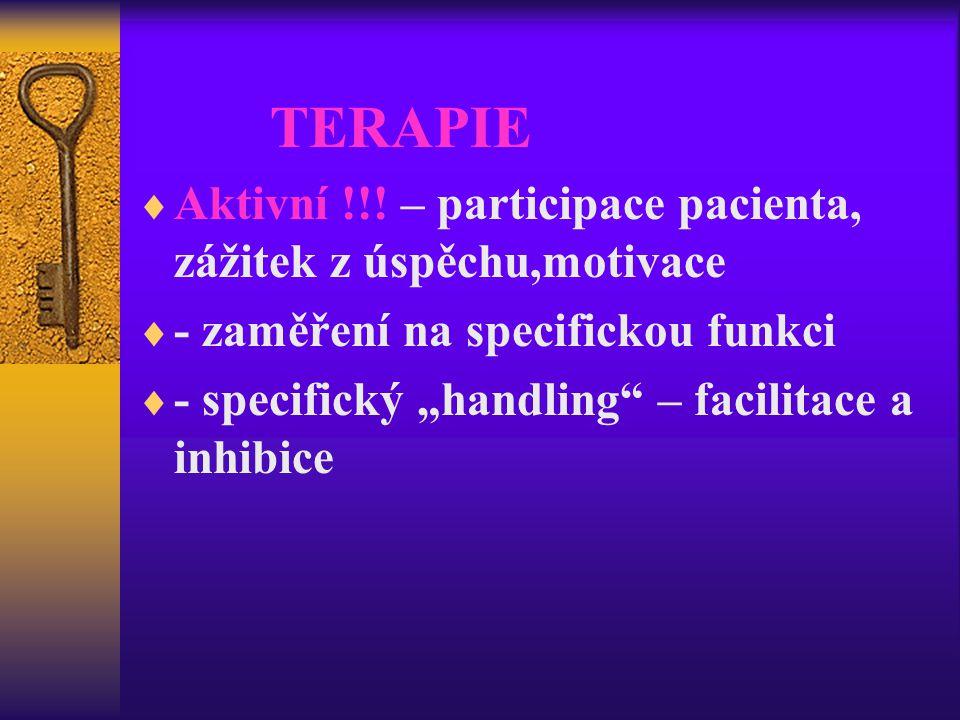 """TERAPIE  Aktivní !!! – participace pacienta, zážitek z úspěchu,motivace  - zaměření na specifickou funkci  - specifický """"handling"""" – facilitace a i"""