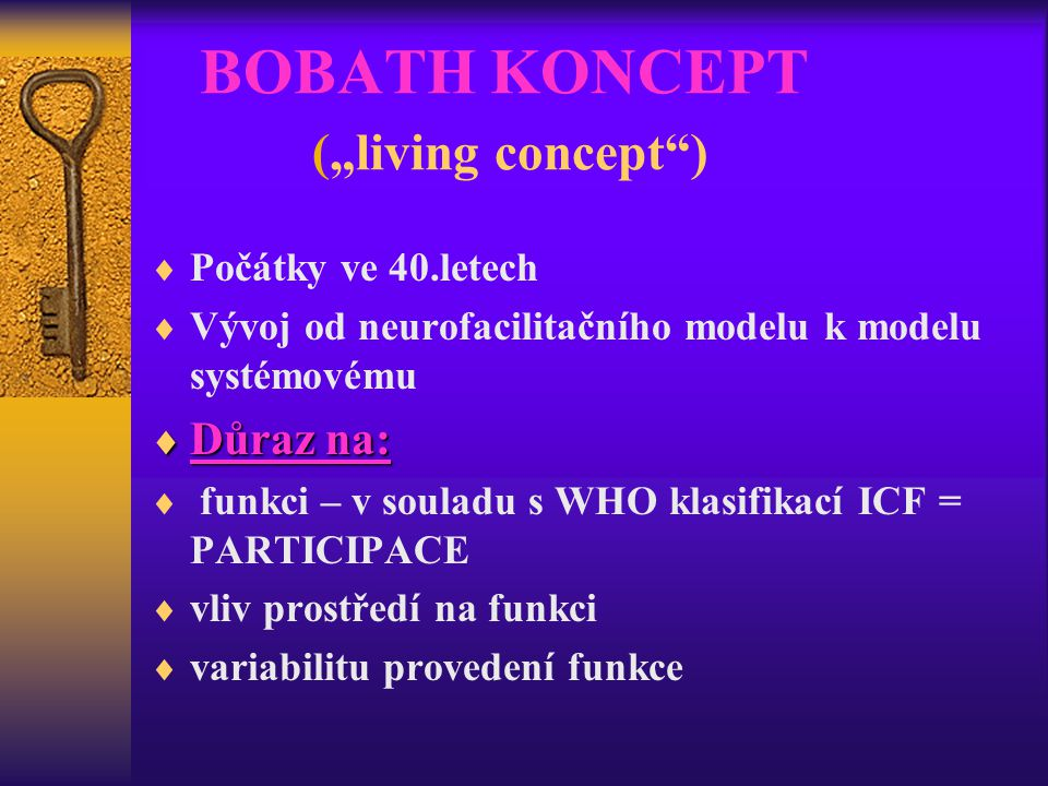 """BOBATH KONCEPT (""""living concept"""")  Počátky ve 40.letech  Vývoj od neurofacilitačního modelu k modelu systémovému  Důraz na:  funkci – v souladu s"""