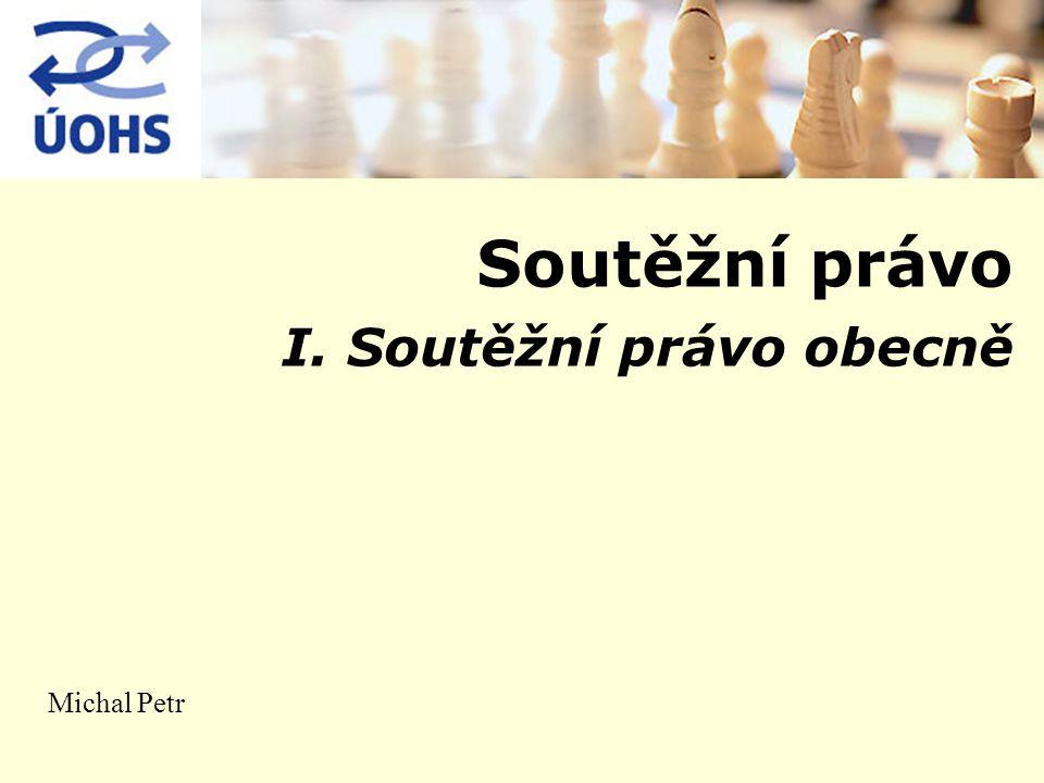 Soutěžní právo I. Soutěžní právo obecně Michal Petr