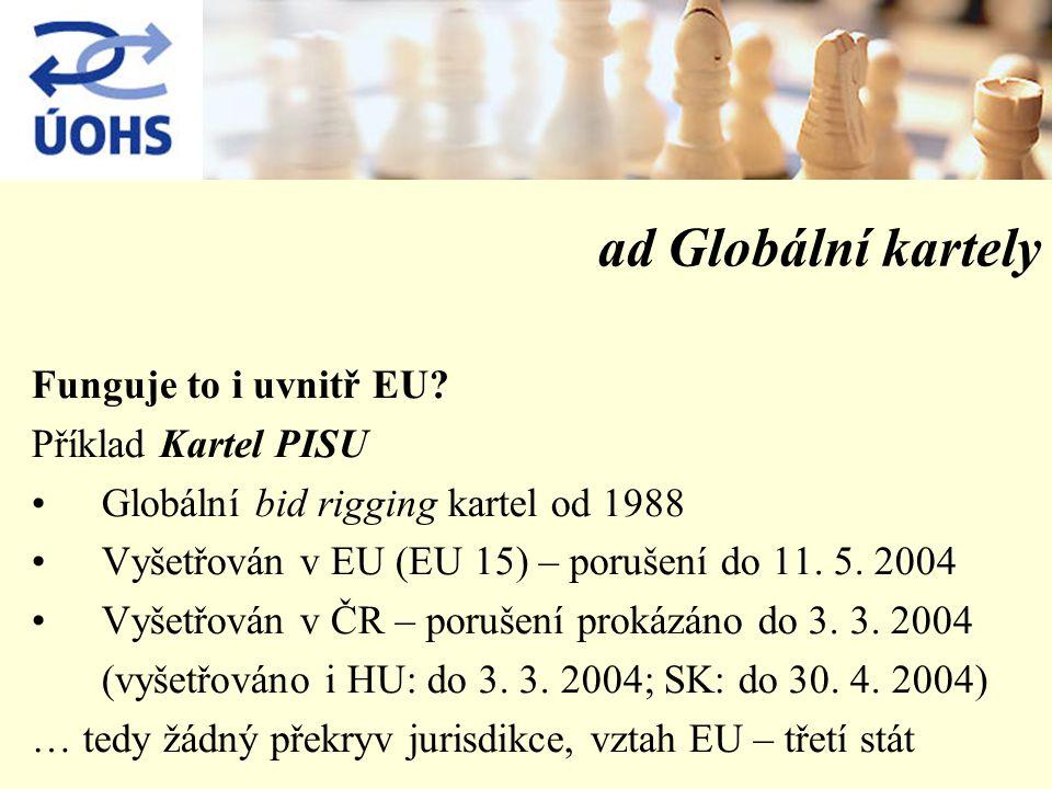 ad Globální kartely Funguje to i uvnitř EU? Příklad Kartel PISU Globální bid rigging kartel od 1988 Vyšetřován v EU (EU 15) – porušení do 11. 5. 2004