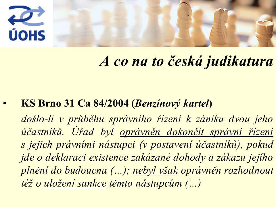 A co na to česká judikatura KS Brno 31 Ca 84/2004 (Benzínový kartel) došlo-li v průběhu správního řízení k zániku dvou jeho účastníků, Úřad byl oprávněn dokončit správní řízení s jejich právními nástupci (v postavení účastníků), pokud jde o deklaraci existence zakázané dohody a zákazu jejího plnění do budoucna (…); nebyl však oprávněn rozhodnout též o uložení sankce těmto nástupcům (…)