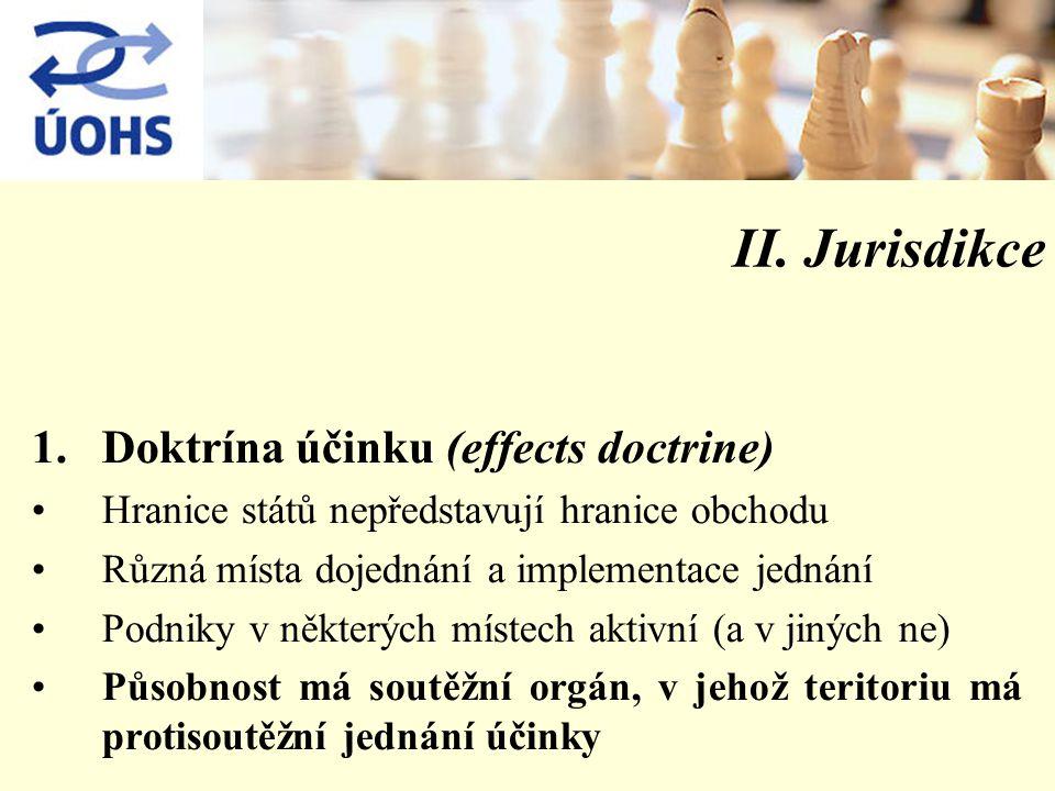 II. Jurisdikce 1.Doktrína účinku (effects doctrine) Hranice států nepředstavují hranice obchodu Různá místa dojednání a implementace jednání Podniky v