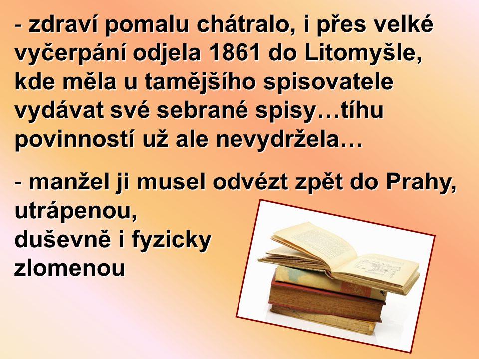 - zdraví pomalu chátralo, i přes velké vyčerpání odjela 1861 do Litomyšle, kde měla u tamějšího spisovatele vydávat své sebrané spisy…tíhu povinností už ale nevydržela… - manžel ji musel odvézt zpět do Prahy, utrápenou, duševně i fyzicky zlomenou