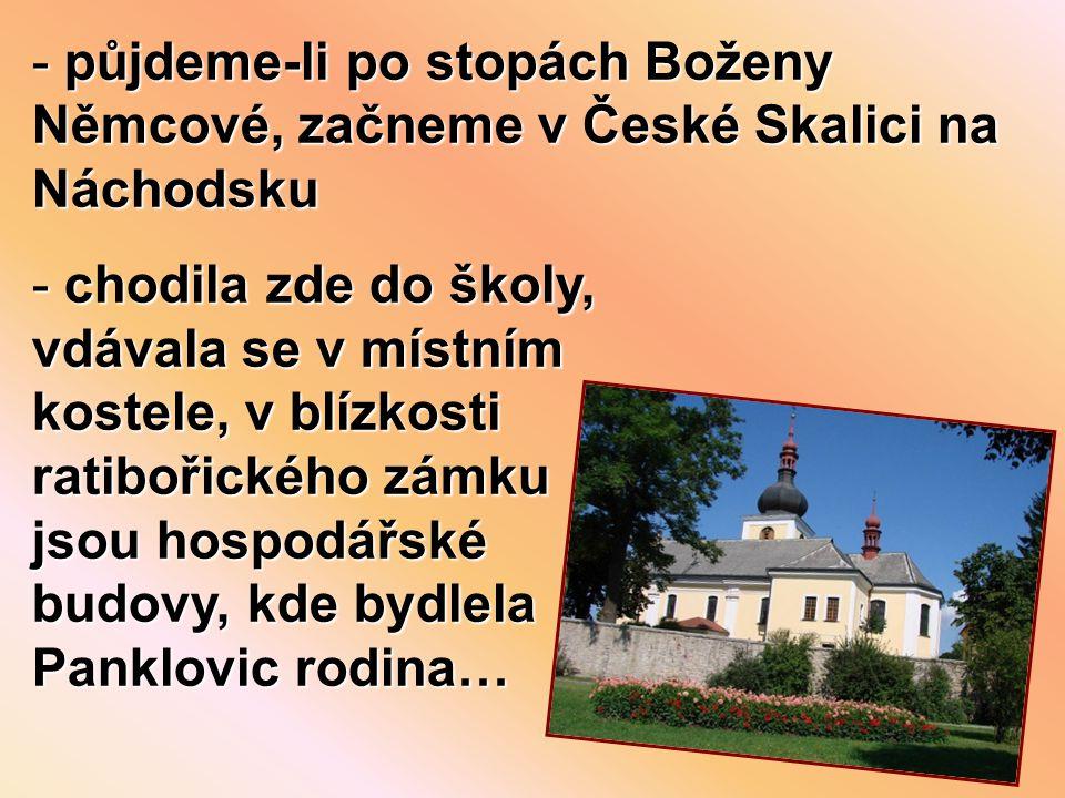- půjdeme-li po stopách Boženy Němcové, začneme v České Skalici na Náchodsku - chodila zde do školy, vdávala se v místním kostele, v blízkosti ratibořického zámku jsou hospodářské budovy, kde bydlela Panklovic rodina…