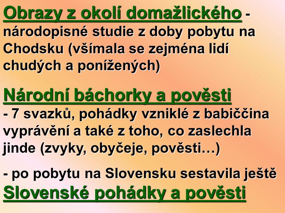 Obrazy z okolí domažlického - národopisné studie z doby pobytu na Chodsku (všímala se zejména lidí chudých a ponížených) Národní báchorky a pověsti - 7 svazků, pohádky vzniklé z babiččina vyprávění a také z toho, co zaslechla jinde (zvyky, obyčeje, pověsti…) - po pobytu na Slovensku sestavila ještě Slovenské pohádky a pověsti
