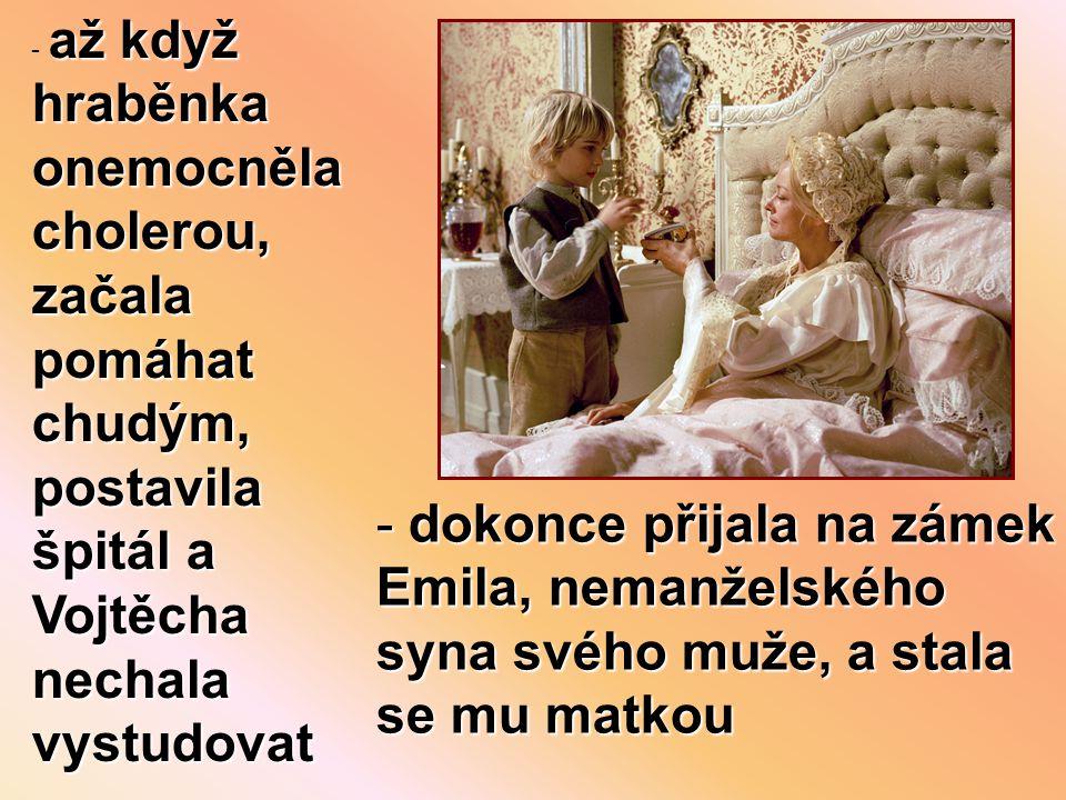 až když hraběnka onemocněla cholerou, začala pomáhat chudým, postavila špitál a Vojtěcha nechala vystudovat - až když hraběnka onemocněla cholerou, začala pomáhat chudým, postavila špitál a Vojtěcha nechala vystudovat - dokonce přijala na zámek Emila, nemanželského syna svého muže, a stala se mu matkou