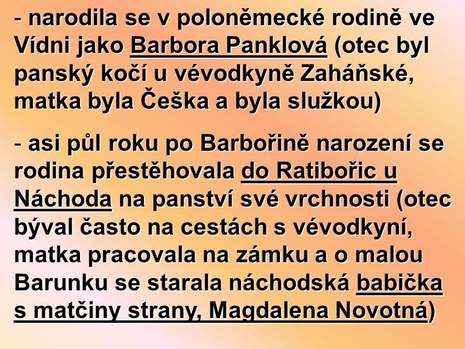 - narodila se v poloněmecké rodině ve Vídni jako Barbora Panklová (otec byl panský kočí u vévodkyně Zaháňské, matka byla Češka a byla služkou) - asi půl roku po Barbořině narození se rodina přestěhovala do Ratibořic u Náchoda na panství své vrchnosti (otec býval často na cestách s vévodkyní, matka pracovala na zámku a o malou Barunku se starala náchodská babička s matčiny strany, Magdalena Novotná)