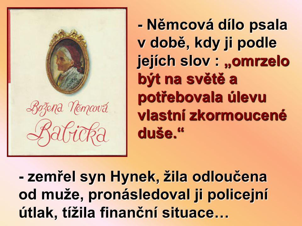 """- Němcová dílo psala v době, kdy ji podle jejích slov : """"omrzelo být na světě a potřebovala úlevu vlastní zkormoucené duše. - zemřel syn Hynek, žila odloučena od muže, pronásledoval ji policejní útlak, tížila finanční situace…"""
