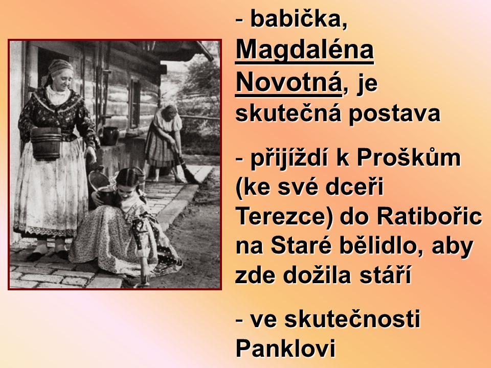 - babička, Magdaléna Novotná, je skutečná postava - přijíždí k Proškům (ke své dceři Terezce) do Ratibořic na Staré bělidlo, aby zde dožila stáří - ve skutečnosti Panklovi