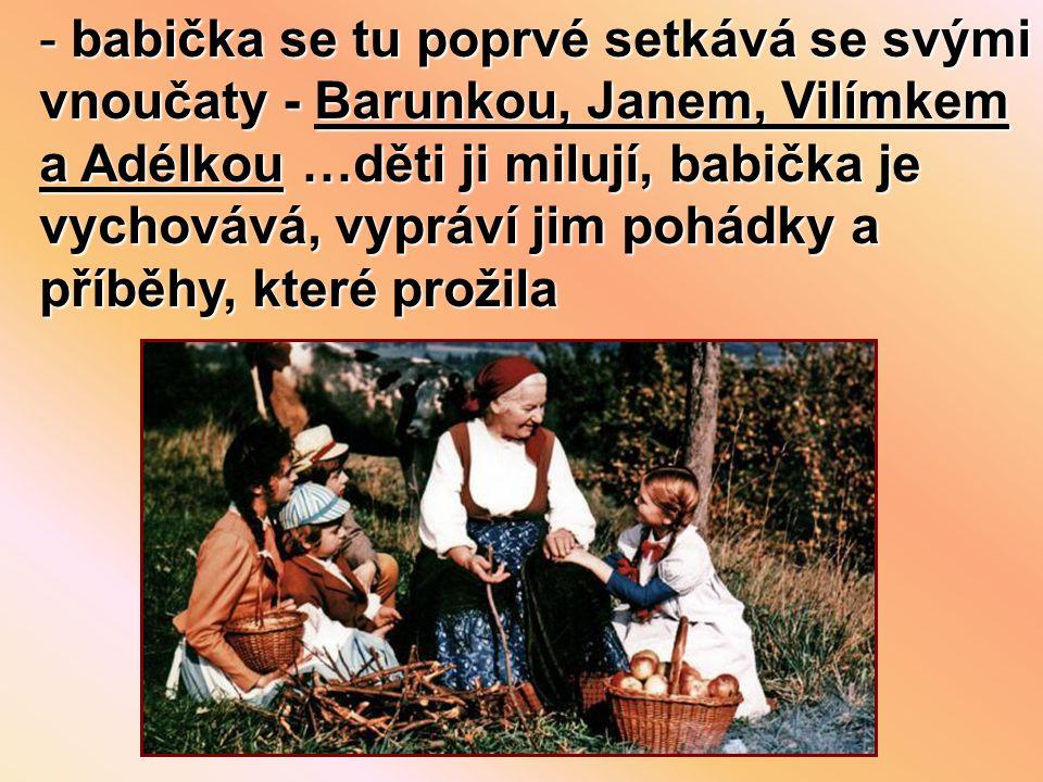 - babička se tu poprvé setkává se svými vnoučaty - Barunkou, Janem, Vilímkem a Adélkou …děti ji milují, babička je vychovává, vypráví jim pohádky a příběhy, které prožila
