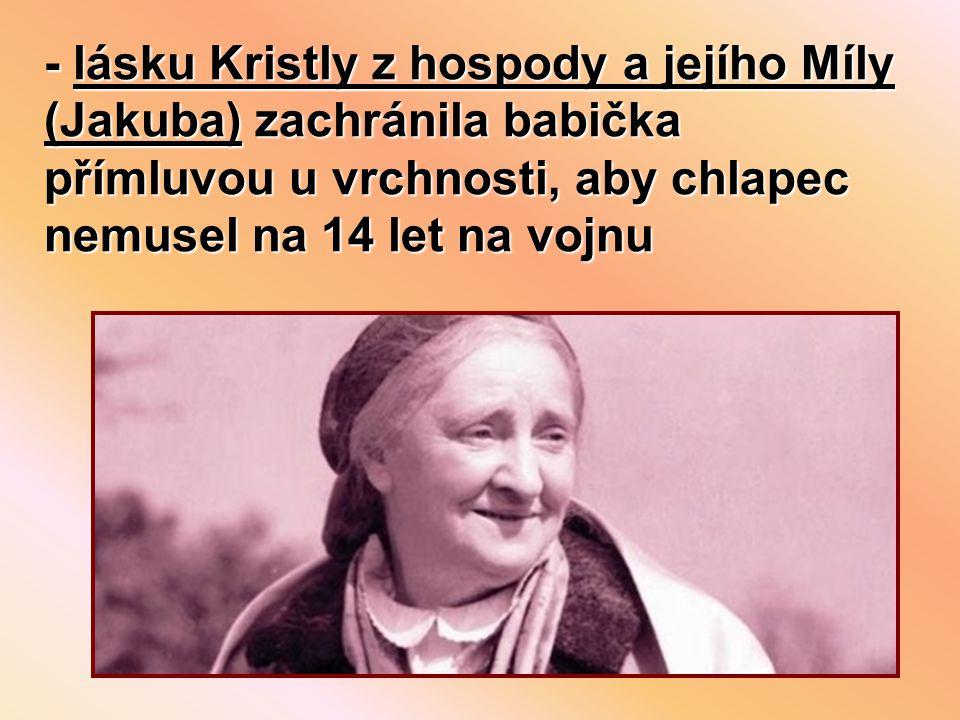 - lásku Kristly z hospody a jejího Míly (Jakuba) zachránila babička přímluvou u vrchnosti, aby chlapec nemusel na 14 let na vojnu