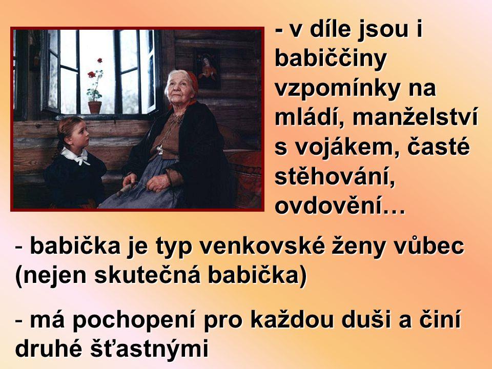 - babička je typ venkovské ženy vůbec (nejen skutečná babička) - má pochopení pro každou duši a činí druhé šťastnými - v díle jsou i babiččiny vzpomínky na mládí, manželství s vojákem, časté stěhování, ovdovění…