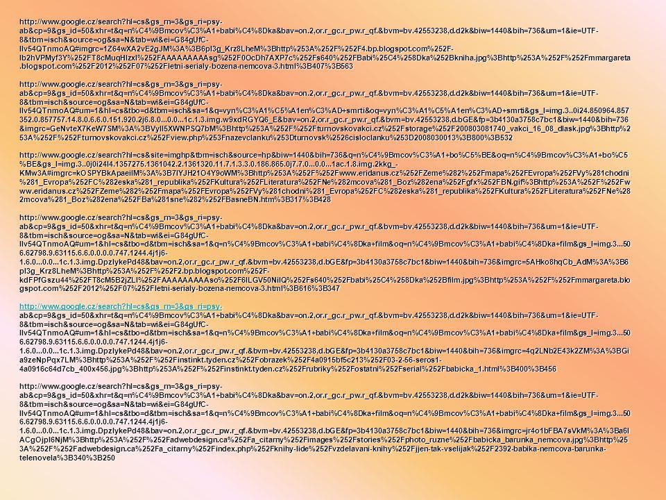 http://www.google.cz/search?hl=cs&gs_rn=3&gs_ri=psy- ab&cp=9&gs_id=50&xhr=t&q=n%C4%9Bmcov%C3%A1+babi%C4%8Dka&bav=on.2,or.r_gc.r_pw.r_qf.&bvm=bv.42553238,d.d2k&biw=1440&bih=736&um=1&ie=UTF- 8&tbm=isch&source=og&sa=N&tab=wi&ei=G84gUfC- IIv54QTnmoAQ#imgrc=1Z64wXA2vE2gJM%3A%3B6pI3g_Krz8LheM%3Bhttp%253A%252F%252F4.bp.blogspot.com%252F- lb2hVPMyf3Y%252FT8cMuqHlzxI%252FAAAAAAAAAsg%252F0OcDh7AXP7c%252Fs640%252FBabi%25C4%258Dka%252Bkniha.jpg%3Bhttp%253A%252F%252Fmmargareta.blogspot.com%252F2012%252F07%252Fletni-serialy-bozena-nemcova-3.html%3B407%3B563 http://www.google.cz/search?hl=cs&gs_rn=3&gs_ri=psy- ab&cp=9&gs_id=50&xhr=t&q=n%C4%9Bmcov%C3%A1+babi%C4%8Dka&bav=on.2,or.r_gc.r_pw.r_qf.&bvm=bv.42553238,d.d2k&biw=1440&bih=736&um=1&ie=UTF- 8&tbm=isch&source=og&sa=N&tab=wi&ei=G84gUfC- IIv54QTnmoAQ#um=1&hl=cs&tbo=d&tbm=isch&sa=1&q=vyn%C3%A1%C5%A1en%C3%AD+smrti&oq=vyn%C3%A1%C5%A1en%C3%AD+smrti&gs_l=img.3..0i24.850964.857 352.0.857757.14.8.0.6.6.0.151.920.2j6.8.0...0.0...1c.1.3.img.w9xdRGYQ6_E&bav=on.2,or.r_gc.r_pw.r_qf.&bvm=bv.42553238,d.bGE&fp=3b4130a3758c7bc1&biw=1440&bih=736 &imgrc=GeNvteX7KeW7SM%3A%3BVyIl5XWNPSQ7bM%3Bhttp%253A%252F%252Fturnovskovakci.cz%252Fstorage%252F200803081740_vakci_16_08_dlask.jpg%3Bhttp%2 53A%252F%252Fturnovskovakci.cz%252Fview.php%253Fnazevclanku%253Dturnovsk%2526cisloclanku%253D2008030013%3B800%3B532 http://www.google.cz/search?hl=cs&site=imghp&tbm=isch&source=hp&biw=1440&bih=736&q=n%C4%9Bmcov%C3%A1+bo%C5%BE&oq=n%C4%9Bmcov%C3%A1+bo%C5 %BE&gs_l=img.3..0j0i24l4.1357275.1361042.2.1361320.11.7.1.3.3.0.186.865.0j7.7.0...0.0...1ac.1.8.img.2kkg_- KMw3A#imgrc=kOSPYBkApaeiIM%3A%3B7IYJH21O4Y9oWM%3Bhttp%253A%252F%252Fwww.eridanus.cz%252FZeme%282%252Fmapa%252FEvropa%252FVy%281chodni %281_Evropa%252FC%282eska%281_republika%252FKultura%252FLiteratura%252FNe%282mcova%281_Boz%282ena%252Fgfx%252FBN.gif%3Bhttp%253A%252F%252Fw ww.eridanus.cz%252FZeme%282%252Fmapa%252FEvropa%252FVy%281chodni%281_Evropa%252FC%282eska%281_republika%252FKultura%252FLiteratura%252FNe%28 2mc