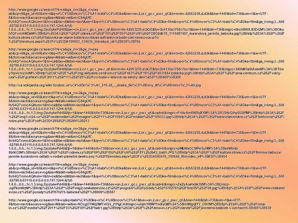 http://www.google.cz/search?hl=cs&gs_rn=3&gs_ri=psy- ab&cp=9&gs_id=50&xhr=t&q=n%C4%9Bmcov%C3%A1+babi%C4%8Dka&bav=on.2,or.r_gc.r_pw.r_qf.&bvm=bv.42553238,d.d2k&biw=1440&bih=736&um=1&ie=UTF- 8&tbm=isch&source=og&sa=N&tab=wi&ei=G84gUfC- IIv54QTnmoAQ#um=1&hl=cs&tbo=d&tbm=isch&sa=1&q=n%C4%9Bmcov%C3%A1+babi%C4%8Dka+film&oq=n%C4%9Bmcov%C3%A1+babi%C4%8Dka+film&gs_l=img.3...506.62798.9.63115.6.6.0.0.0.0.747.1244.4j1j6- 1.6.0...0.0...1c.1.3.img.DpzlykePd48&bav=on.2,or.r_gc.r_pw.r_qf.&bvm=bv.42553238,d.bGE&fp=3b4130a3758c7bc1&biw=1440&bih=736&imgrc=0ko5B40fJEtDGM%3A%3BOku hfQFcmAMDaM%3Bhttp%253A%252F%252Fi.idnes.cz%252F10%252F051%252Fcl6%252FOB32db78_1115887487_kurandova_jarmila_babicka.jpg%3Bhttp%253A%252F%252F kultura.idnes.cz%252Fbarunka-se-stane-babickou-libuse-safrankova-bude-cist-nemcovou-p7n- %252Fliteratura.aspx%253Fc%253DA100503_134635_literatura_ob%3B630%3B705 http://www.google.cz/search?hl=cs&gs_rn=3&gs_ri=psy- ab&cp=9&gs_id=50&xhr=t&q=n%C4%9Bmcov%C3%A1+babi%C4%8Dka&bav=on.2,or.r_gc.r_pw.r_qf.&bvm=bv.42553238,d.d2k&biw=1440&bih=736&um=1&ie=UTF- 8&tbm=isch&source=og&sa=N&tab=wi&ei=G84gUfC- IIv54QTnmoAQ#um=1&hl=cs&tbo=d&tbm=isch&sa=1&q=n%C4%9Bmcov%C3%A1+babi%C4%8Dka+film&oq=n%C4%9Bmcov%C3%A1+babi%C4%8Dka+film&gs_l=img.3...506.62798.9.63115.6.6.0.0.0.0.747.1244.4j1j6- 1.6.0...0.0...1c.1.3.img.DpzlykePd48&bav=on.2,or.r_gc.r_pw.r_qf.&bvm=bv.42553238,d.bGE&fp=3b4130a3758c7bc1&biw=1440&bih=736&imgrc=SXthMSs8IAwieM%3A%3BT5w y3tpVcmzUeM%3Bhttp%253A%252F%252Fimg.aktualne.centrum.cz%252F463%252F16%252F4631654-babicka.jpg%3Bhttp%253A%252F%252Fzena.centrum.cz%252Fvolny- cas%252Fgrafika%252F2011%252F11%252F25%252Fco-bude-v-televizi-na-stedry-den%252F%3B460%3B206 http://cs.wikipedia.org/wiki/Soubor:Je%C4%8Dn%C3%A1_516-28_-_deska_Bo%C5%BEeny_N%C4%9Bmcov%C3%A9.jpg http://www.google.cz/search?hl=cs&gs_rn=3&gs_ri=psy- ab&cp=9&gs_id=50&xhr=t&q=n%C4%9Bmcov%C3%A1+babi%C4%8Dka&bav=on.2,or.r_gc.r_pw.r_qf.&bvm=bv.42553238,d.d2k&biw=1440&bih=736&um=1&ie=UTF- 8&tbm=isch&source=og&sa=N&tab=wi&