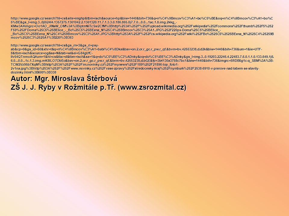 http://www.google.cz/search?hl=cs&site=imghp&tbm=isch&source=hp&biw=1440&bih=736&q=n%C4%9Bmcov%C3%A1+bo%C5%BE&oq=n%C4%9Bmcov%C3%A1+bo%C 5%BE&gs_l=img.3..0j0i24l4.1357275.1361042.2.1361320.11.7.1.3.3.0.186.865.0j7.7.0...0.0...1ac.1.8.img.2kkg_- KMw3A#imgrc=Oo1AO_JINsW_OM%3A%3BiptmNiTcSw2CfM%3Bhttp%253A%252F%252Fupload.wikimedia.org%252Fwikipedia%252Fcommons%252Fthumb%252F5%252 F59%252FDoma%25C5%25BElice_-_Bo%25C5%25BEena_N%25C4%259Bmcov%25C3%25A1.JPG%252F220px-Doma%25C5%25BElice_- _Bo%25C5%25BEena_N%25C4%259Bmcov%25C3%25A1.JPG%3Bhttp%253A%252F%252Fcs.wikipedia.org%252Fwiki%252FBo%2525C5%2525BEena_N%2525C4%25259B mcov%2525C3%2525A1%3B220%3B363 http://www.google.cz/search?hl=cs&gs_rn=3&gs_ri=psy- ab&cp=9&gs_id=50&xhr=t&q=n%C4%9Bmcov%C3%A1+babi%C4%8Dka&bav=on.2,or.r_gc.r_pw.r_qf.&bvm=bv.42553238,d.d2k&biw=1440&bih=736&um=1&ie=UTF- 8&tbm=isch&source=og&sa=N&tab=wi&ei=G84gUfC- IIv54QTnmoAQ#um=1&hl=cs&tbo=d&tbm=isch&sa=1&q=do%C5%BE%C3%ADnky&oq=do%C5%BE%C3%ADnky&gs_l=img.3..0.19203.22246.4.22483.7.6.0.1.1.0.133.649.1j5.