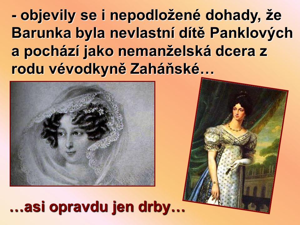 - objevily se i nepodložené dohady, že Barunka byla nevlastní dítě Panklových a pochází jako nemanželská dcera z rodu vévodkyně Zaháňské… …asi opravdu jen drby…