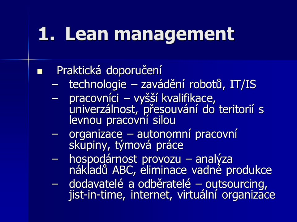 1.Lean management Praktická doporučení Praktická doporučení –technologie – zavádění robotů, IT/IS –pracovníci – vyšší kvalifikace, univerzálnost, přes