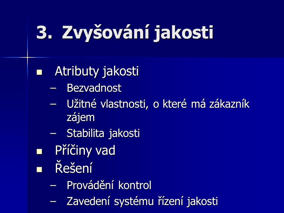 3.Zvyšování jakosti Atributy jakosti Atributy jakosti –Bezvadnost –Užitné vlastnosti, o které má zákazník zájem –Stabilita jakosti Příčiny vad Příčiny