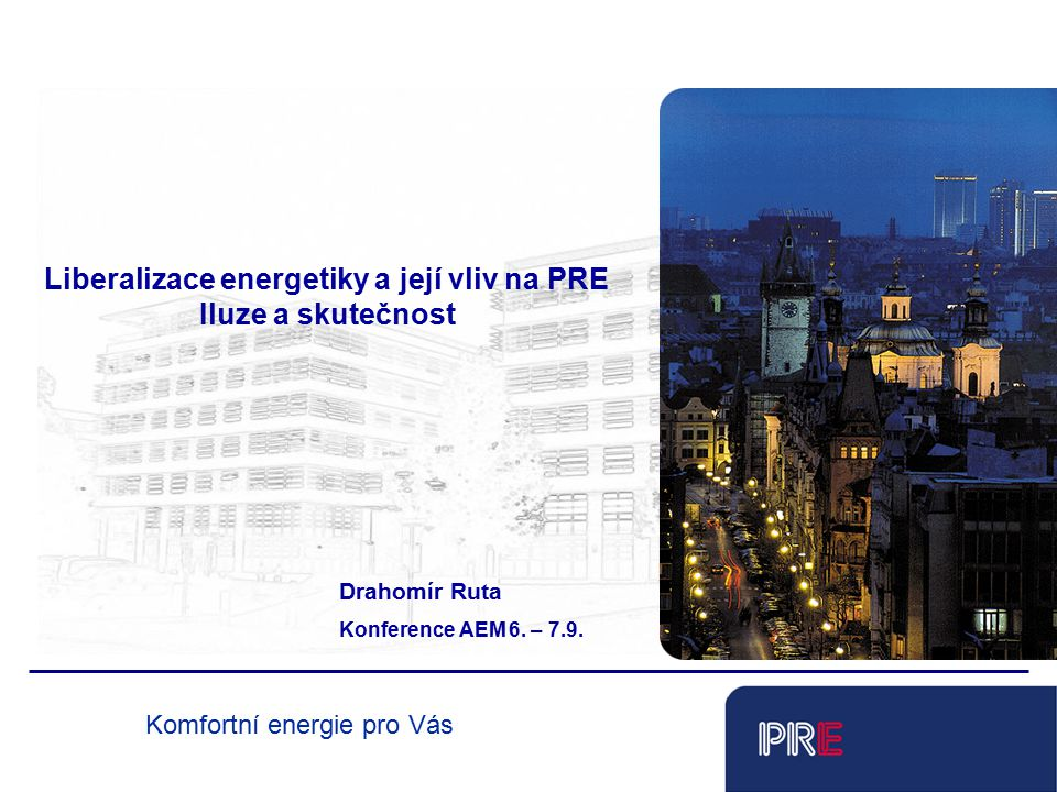 Tobias Schnadt Liberalizace energetiky a její vliv na PRE Iluze a skutečnost Drahomír Ruta Konference AEM 6. – 7.9. Komfortní energie pro Vás