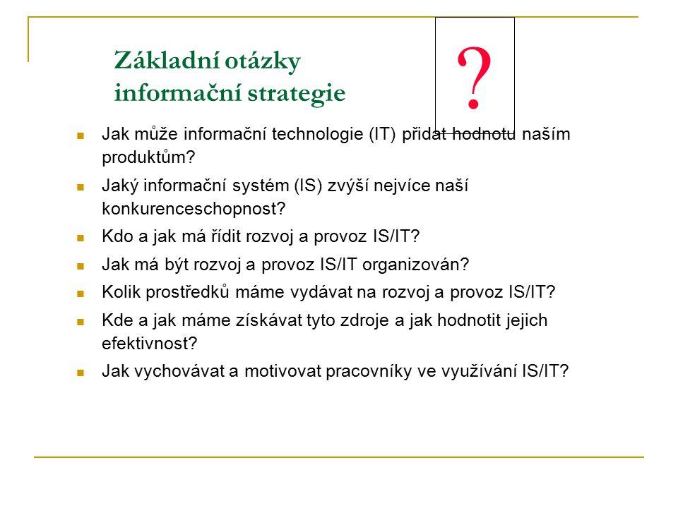 ? Základní otázky informační strategie Jak může informační technologie (IT) přidat hodnotu naším produktům? Jaký informační systém (IS) zvýší nejvíce