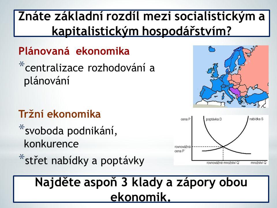 Plánovaná ekonomika * centralizace rozhodování a plánování Tržní ekonomika * svoboda podnikání, konkurence * střet nabídky a poptávky Znáte základní rozdíl mezi socialistickým a kapitalistickým hospodářstvím.