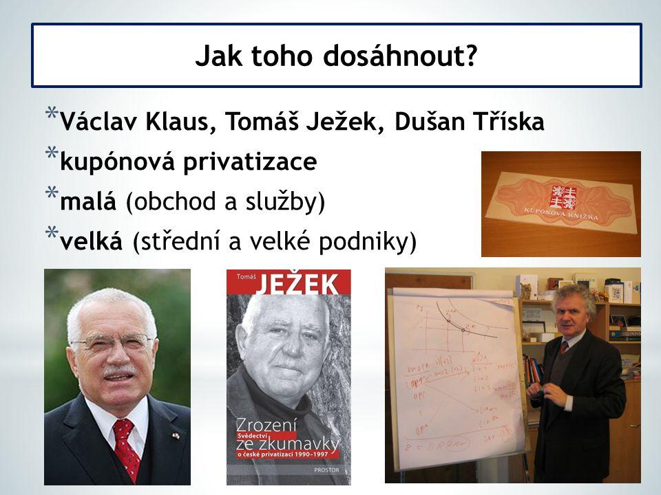 * Václav Klaus, Tomáš Ježek, Dušan Tříska * kupónová privatizace * malá (obchod a služby) * velká (střední a velké podniky) Jak toho dosáhnout?