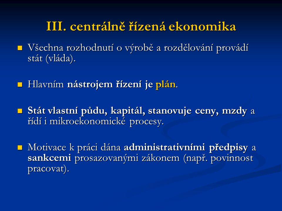 III. centrálně řízená ekonomika Všechna rozhodnutí o výrobě a rozdělování provádí stát (vláda). Všechna rozhodnutí o výrobě a rozdělování provádí stát