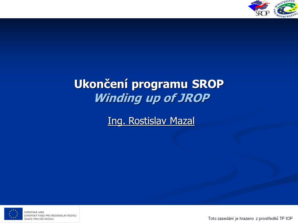 Toto zasedání je hrazeno z prostředků TP IOP Ukončení programu SROP Winding up of JROP Ing. Rostislav Mazal