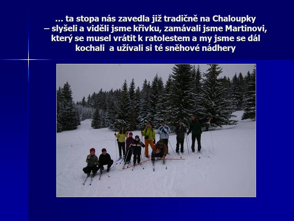 … ta stopa nás zavedla již tradičně na Chaloupky – slyšeli a viděli jsme křivku, zamávali jsme Martinovi, který se musel vrátit k ratolestem a my jsme se dál kochali a užívali si té sněhové nádhery