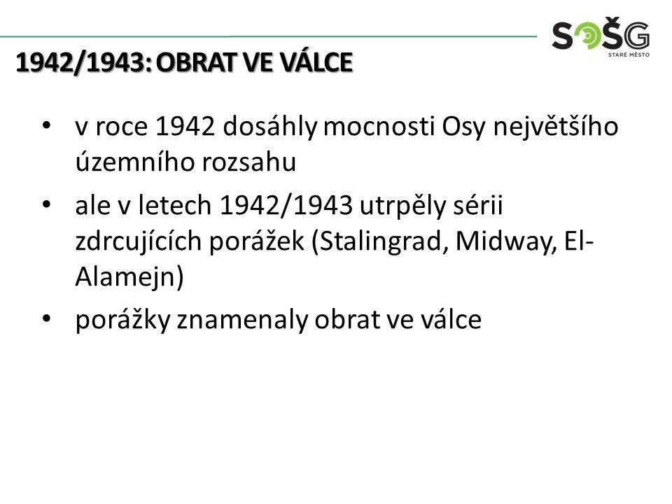 1942/1943: OBRAT VE VÁLCE v roce 1942 dosáhly mocnosti Osy největšího územního rozsahu ale v letech 1942/1943 utrpěly sérii zdrcujících porážek (Stalingrad, Midway, El- Alamejn) porážky znamenaly obrat ve válce