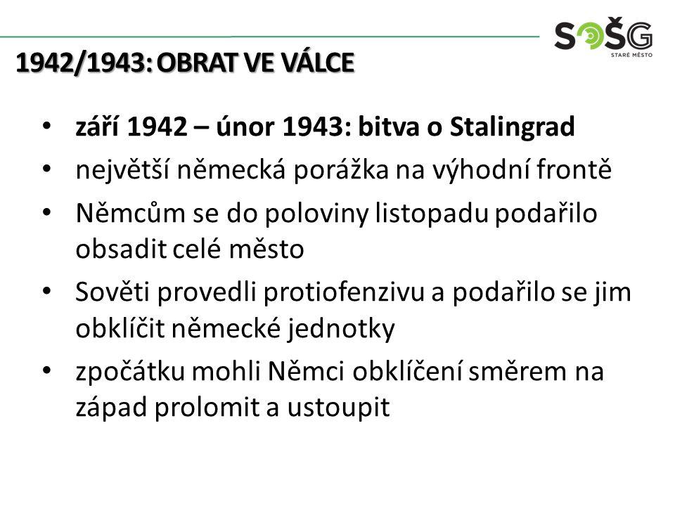 1942/1943: OBRAT VE VÁLCE září 1942 – únor 1943: bitva o Stalingrad největší německá porážka na výhodní frontě Němcům se do poloviny listopadu podařilo obsadit celé město Sověti provedli protiofenzivu a podařilo se jim obklíčit německé jednotky zpočátku mohli Němci obklíčení směrem na západ prolomit a ustoupit