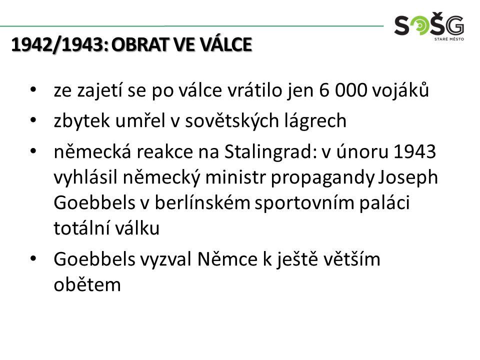 1942/1943: OBRAT VE VÁLCE ze zajetí se po válce vrátilo jen 6 000 vojáků zbytek umřel v sovětských lágrech německá reakce na Stalingrad: v únoru 1943 vyhlásil německý ministr propagandy Joseph Goebbels v berlínském sportovním paláci totální válku Goebbels vyzval Němce k ještě větším obětem