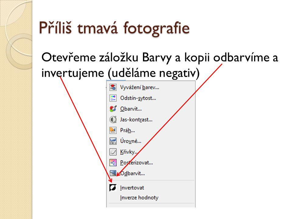 Příliš tmavá fotografie Otevřeme záložku Barvy a kopii odbarvíme a invertujeme (uděláme negativ)