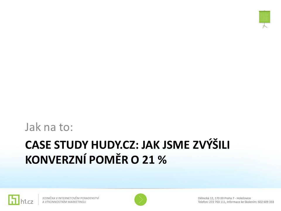 CASE STUDY HUDY.CZ: JAK JSME ZVÝŠILI KONVERZNÍ POMĚR O 21 % Jak na to: