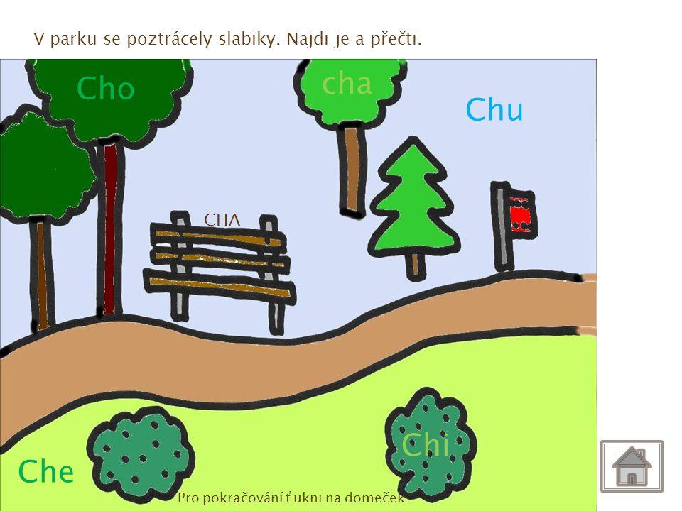 CHA Chi Che Cho cha Chu V parku se poztrácely slabiky. Najdi je a přečti. Pro pokračování ťukni na domeček