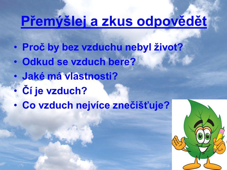 Přemýšlej a zkus odpovědět Proč by bez vzduchu nebyl život? Odkud se vzduch bere? Jaké má vlastnosti? Čí je vzduch? Co vzduch nejvíce znečišťuje?
