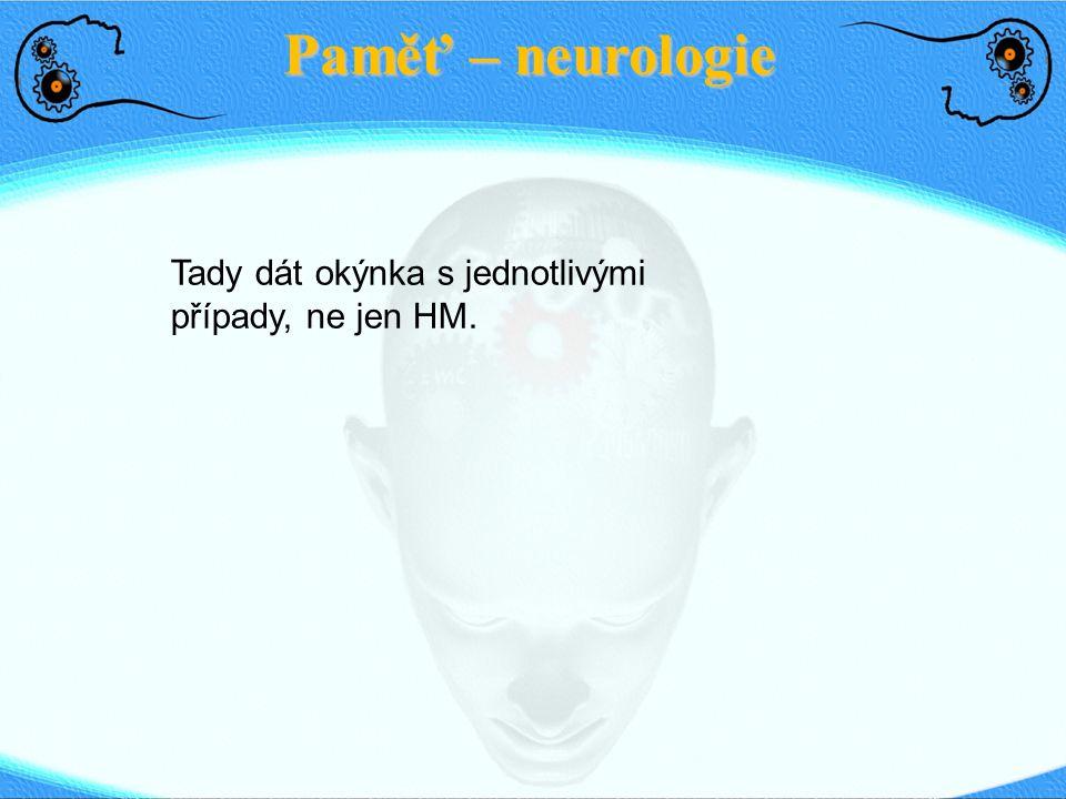 Paměť: Dlouhodobá paměť Sensorická paměťDlouhodobá paměťKrátkodobá paměť <1 s <1 min Life-time Explicitní (deklarativní) Implicitní (nedeklarativní) ● Faktické informace o lidech, místech, událostech ● Vyvolána vědomě, ne flexibilní ● Asociace k různým částem informace ● Zvířata ● poškození amygdaly → ne efekt na explicitní paměť ● Poškození hippocampu či polymodálních asociačních obl.
